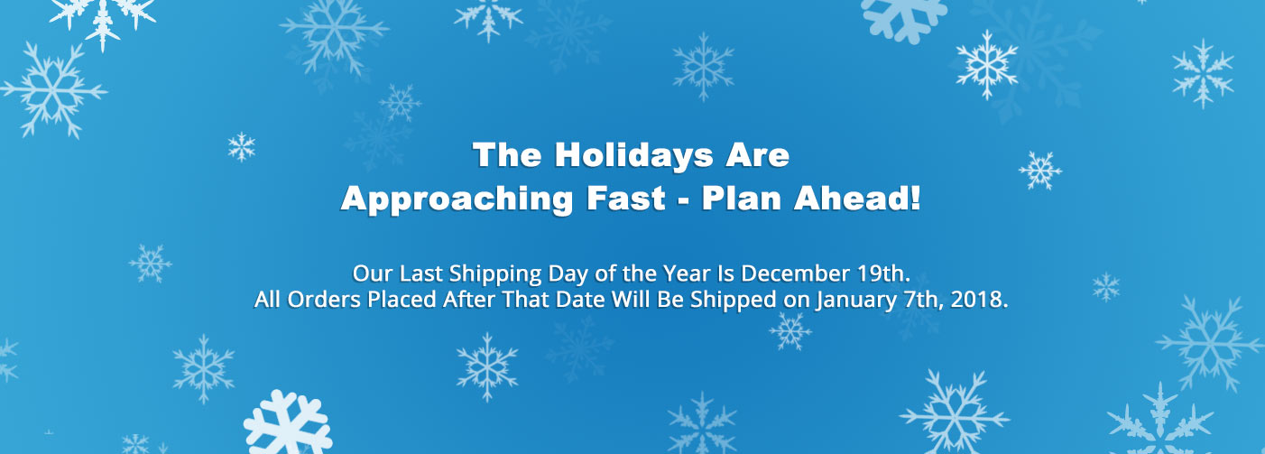 the holidays are approaching fast! Our Last Shipping Day of the Year Is December 19th. Any Orders Placed After That Date Will Be Shipped on January 7th, 2018.